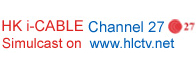 HK i-Cable Channel 27 and simulcast on www.hlctv.net